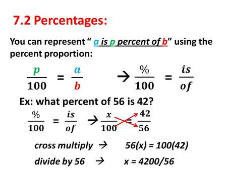 "7.2 Percentages: You can represent "" a is p percent of b"" using the percent proportion: Ex: what percent of 56 is 42? cross multiply  56(x) = 100(42)"
