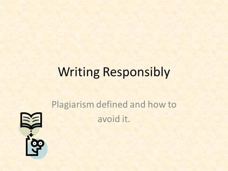 Writing Responsibly Plagiarism defined and how to avoid it.