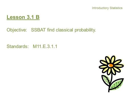 Introductory Statistics Lesson 3.1 B Objective: SSBAT find classical probability. Standards: M11.E.3.1.1.