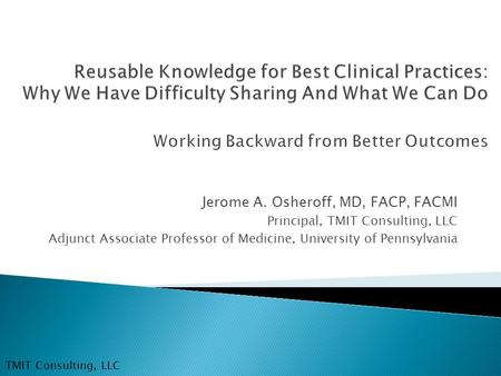 Jerome A. Osheroff, MD, FACP, FACMI Principal, TMIT Consulting, LLC Adjunct Associate Professor of Medicine, University of Pennsylvania TMIT Consulting,