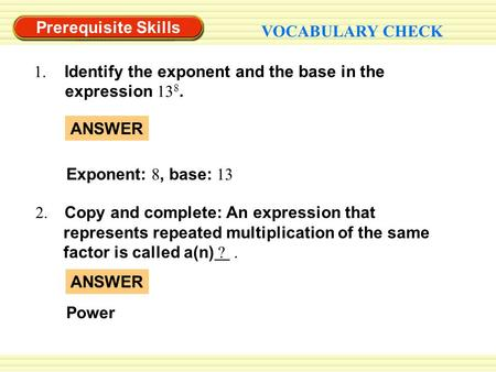 Prerequisite Skills VOCABULARY CHECK 1. Identify the exponent and the base in the expression 13 8. 2. Copy and complete: An expression that represents.