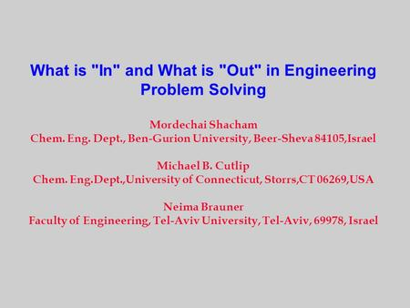 What is In and What is Out in Engineering Problem Solving Mordechai Shacham Chem. Eng. Dept., Ben-Gurion University, Beer-Sheva 84105,Israel Michael.
