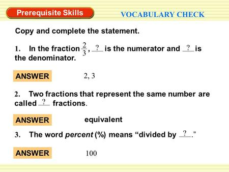 Equivalent ANSWER 2, 3 ANSWER Prerequisite Skills VOCABULARY CHECK Copy and complete the statement. 2 3 1. In the fraction, is the numerator and is the.