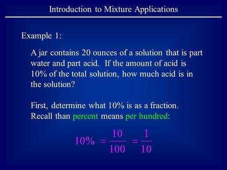 Introduction to Mixture Applications Example 1: A jar contains 20 ounces of a solution that is part water and part acid. If the amount of acid is 10% of.