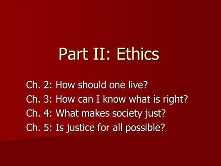 Part II: Ethics Ch. 2: How should one live? Ch. 3: How can I know what is right? Ch. 4: What makes society just? Ch. 5: Is justice for all possible?