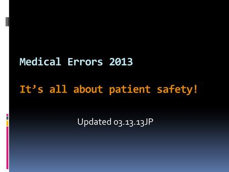 Medical Errors 2013 It's all about patient safety! Updated 03.13.13JP.