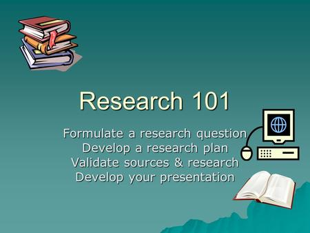 Research 101 Formulate a research question Develop a research plan Validate sources & research Develop your presentation.