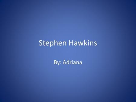 Stephen Hawkins By: Adriana. Vital Statistics Born in 1942 in Oxford, England Married twice Had children Is still alive Theoretical Physicist Has a disease.