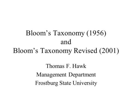 Bloom's Taxonomy (1956) and Bloom's Taxonomy Revised (2001) Thomas F. Hawk Management Department Frostburg State University.