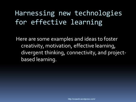 Harnessing new technologies for effective learning Here are some examples and ideas to foster creativity, motivation, effective learning, divergent thinking,