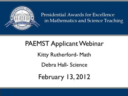 PAEMST Applicant Webinar Kitty Rutherford- Math Debra Hall- Science February 13, 2012.