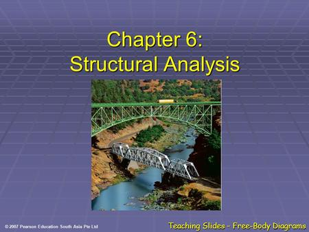 © 2007 Pearson Education South Asia Pte Ltd Teaching Slides – Free-Body Diagrams Chapter 6: Structural Analysis.