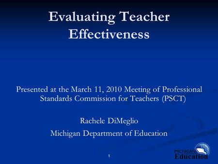 1 Evaluating Teacher Effectiveness Presented at the March 11, 2010 Meeting of Professional Standards Commission for Teachers (PSCT) Rachele DiMeglio Michigan.