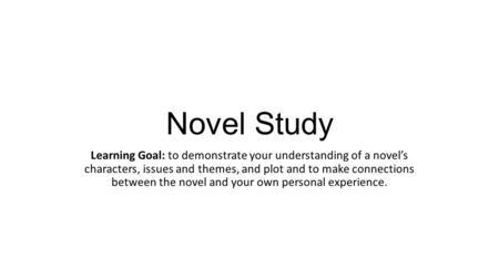 Novel Study Learning Goal: to demonstrate your understanding of a novel's characters, issues and themes, and plot and to make connections between the novel.