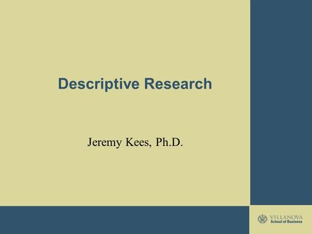 Descriptive Research Jeremy Kees, Ph.D.. Descriptive Research Describe what is going on or exists Estimate how groups of consumers might behave Examine.