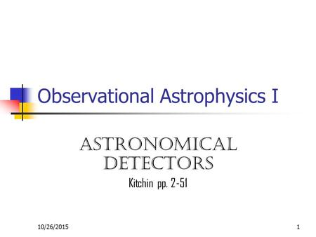 10/26/20151 Observational Astrophysics I Astronomical detectors Kitchin pp. 2-51.