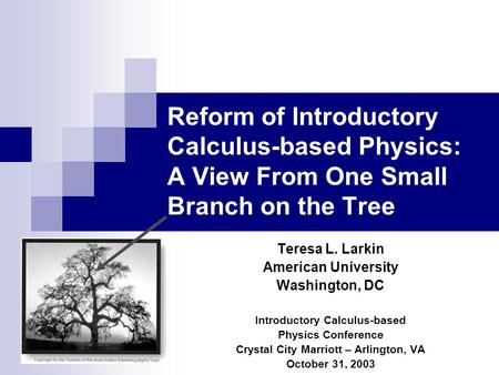 Reform of Introductory Calculus-based Physics: A View From One Small Branch on the Tree Teresa L. Larkin American University Washington, DC Introductory.
