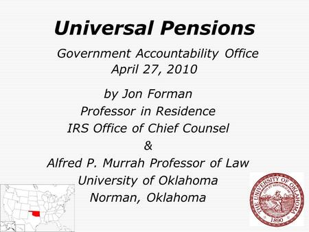 Universal Pensions Government Accountability Office April 27, 2010 by Jon Forman Professor in Residence IRS Office of Chief Counsel & Alfred P. Murrah.