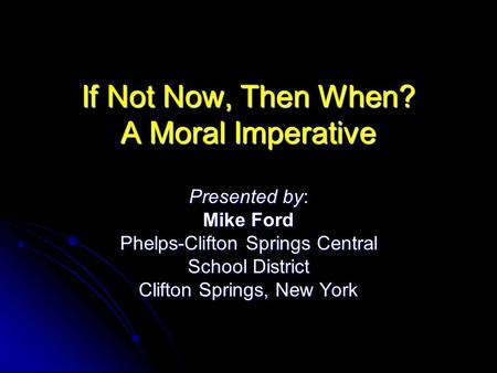 If Not Now, Then When? A Moral Imperative Presented by: Mike Ford Phelps-Clifton Springs Central School District Clifton Springs, New York.