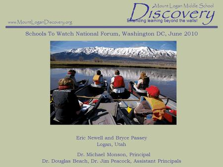 Discovery Schools To Watch National Forum, Washington DC, June 2010 Eric Newell and Bryce Passey Logan, Utah Dr. Michael Monson, Principal Dr. Douglas.