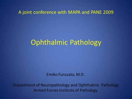 Ophthalmic Pathology Emiko Furusato, M.D. Department of Neuropathology and Ophthalmic Pathology Armed Forces Institute of Pathology A joint conference.