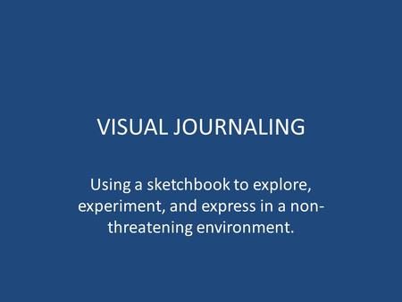 VISUAL JOURNALING Using a sketchbook to explore, experiment, and express in a non- threatening environment.