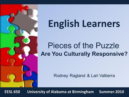 English Learners EESL 650University of Alabama at BirminghamSummer-2010 Pieces of the Puzzle Are You Culturally Responsive? Rodney Ragland & Lari Valtierra.