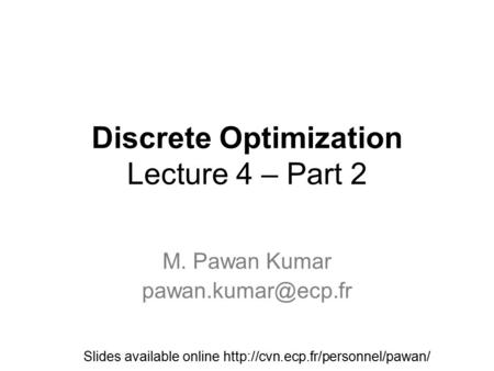 Discrete Optimization Lecture 4 – Part 2 M. Pawan Kumar Slides available online