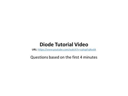 Diode Tutorial Video URL: https://www.youtube.com/watch?v=cyhzpFqXwdAhttps://www.youtube.com/watch?v=cyhzpFqXwdA Questions based on the first 4 minutes.