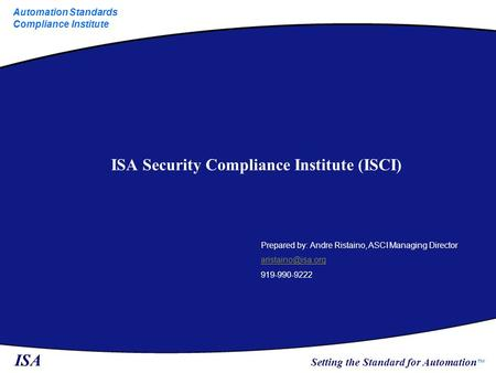 ISA Setting the Standard for Automation ™ Automation Standards Compliance Institute ISA Security Compliance Institute (ISCI) Prepared by: Andre Ristaino,