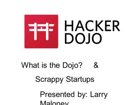 What is the Dojo? & Scrappy Startups Presented by: Larry Maloney.