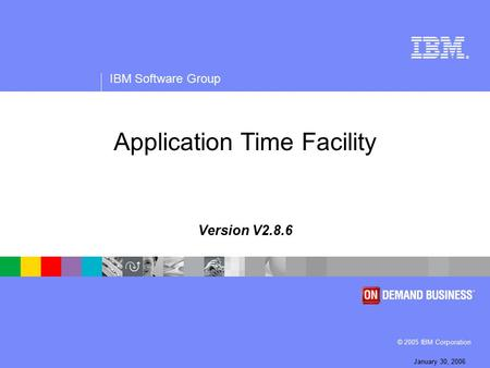 ® IBM Software Group © 2005 IBM Corporation January 30, 2006 Application Time Facility Version V2.8.6.