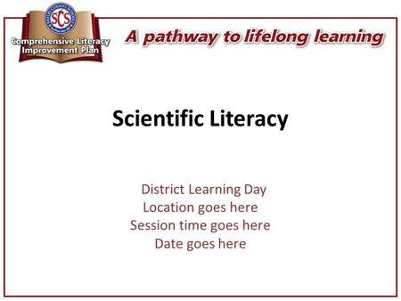 Scientific Literacy District Learning Day Location goes here Session time goes here Date goes here.
