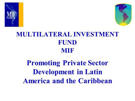 MULTILATERAL INVESTMENT FUND MIF Promoting Private Sector Development in Latin America and the Caribbean.
