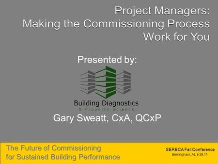Birmingham, AL 9.29.11 SERBCA Fall Conference Presented by: Gary Sweatt, CxA, QCxP.