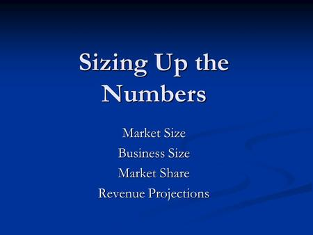 Sizing Up the Numbers Market Size Business Size Market Share Revenue Projections.