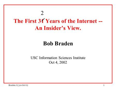Braden 32 yrs Oct 021 The First 31 Years <strong>of</strong> the Internet -- An Insider's View. Bob Braden USC Information Sciences Institute Oct 4, 2002 2.