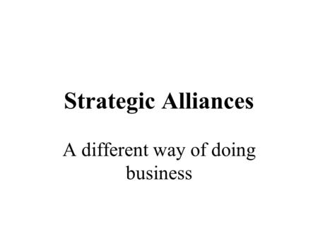Strategic Alliances A different way of doing business.