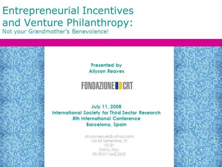 Entrepreneurial Incentives and Venture Philanthropy: Not your Grandmother's Benevolence! Presented by Allyson Reaves July 11, 2008 International Society.