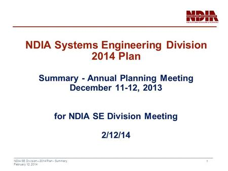 NDIA SE Division – 2014 Plan - Summary February 12, 2014 1 NDIA Systems Engineering Division 2014 Plan Summary - Annual Planning Meeting December 11-12,