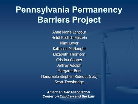 Pennsylvania Permanency Barriers Project Anne Marie Lancour Heidi Redlich Epstein Mimi Laver Kathleen McNaught Elizabeth Thornton Cristina Cooper Jeffrey.