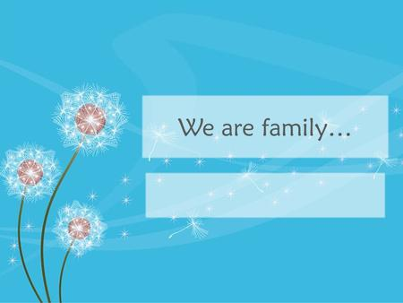 We are family…. I can… Justify the importance of families Describe at least 3 different types of families.