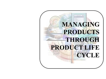 MANAGING PRODUCTS THROUGH PRODUCT LIFE CYCLE. Product Life Cycle The product life cycle describes the stages a new product goes through in the marketplace: