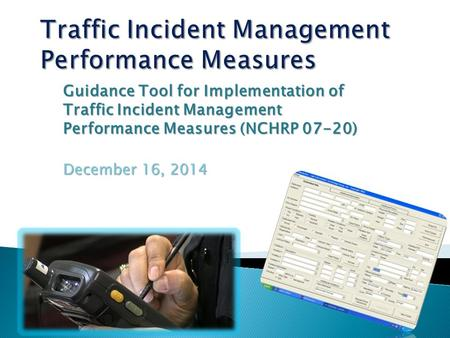 Guidance Tool for Implementation of Traffic Incident Management Performance Measures (NCHRP 07-20) December 16, 2014.