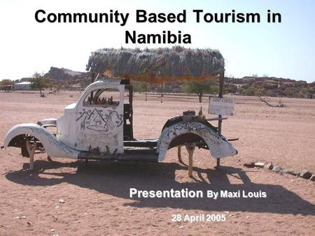 Community Based Tourism in Namibia Presentation By Maxi Louis 28 April 2005 28 April 2005.