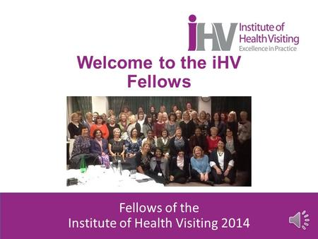 Welcome to the iHV Fellows Fellows of the Institute of Health Visiting 2014.