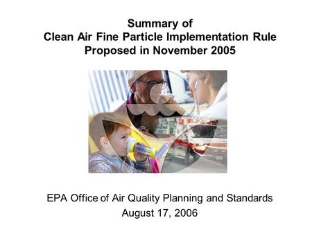 Summary of Clean Air Fine Particle Implementation Rule Proposed in November 2005 EPA Office of Air Quality Planning and Standards August 17, 2006.