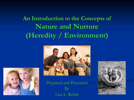 An Introduction to the Concepts of Nature and Nurture (Heredity / Environment) Prepared and Presented By Lisa L. Robin.