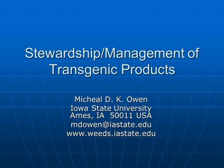Stewardship/Management of Transgenic Products Micheal D. K. Owen Iowa State University Ames, IA 50011 USA