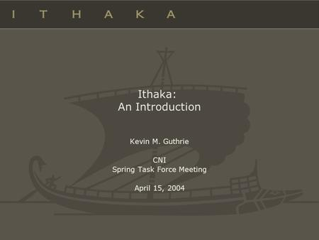 Ithaka: An Introduction Kevin M. Guthrie CNI Spring Task Force Meeting April 15, 2004.